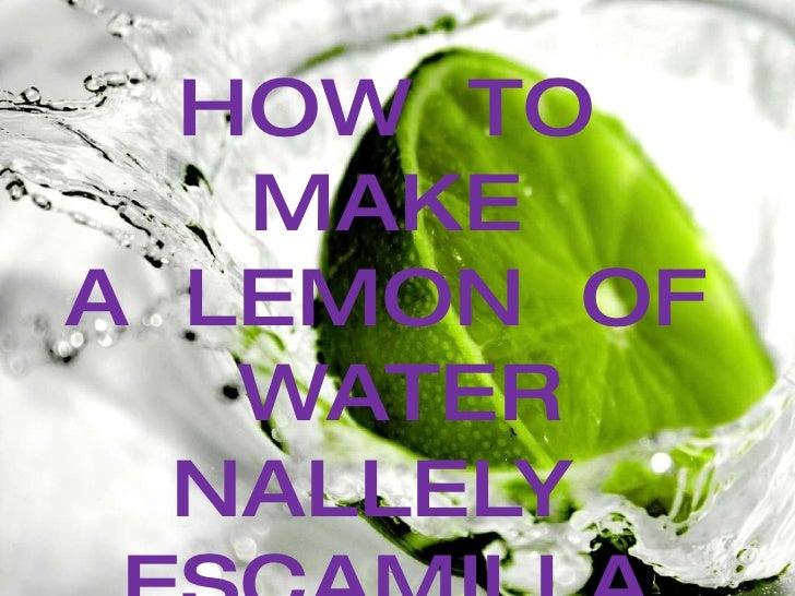 <ul><li>HOW  TO  MAKE  </li></ul><ul><li>A  LEMON  OF  WATER </li></ul><ul><li>NALLELY  ESCAMILLA  ORTIZ </li></ul><ul><li...