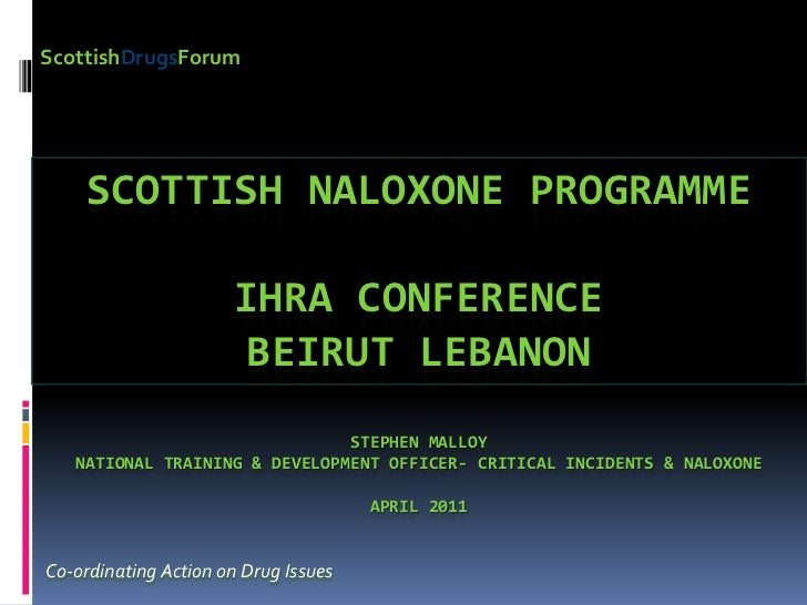 ScottishDrugsForum<br />Scottish NALOXONE ProgrammeIHRA ConferenceBeirut Lebanon Stephen MalloyNational Training & Develop...