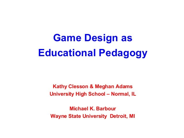 Game Design asEducational Pedagogy   Kathy Clesson & Meghan Adams  University High School – Normal, IL        Michael K. B...