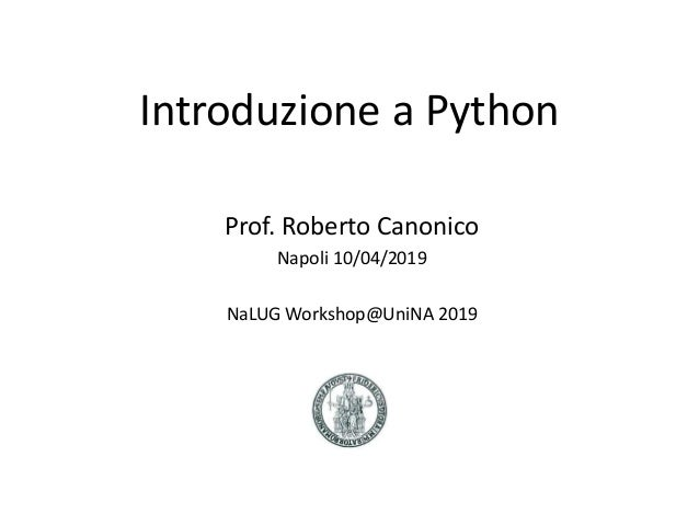 Introduzione a Python Prof. Roberto Canonico Napoli 10/04/2019 NaLUG Workshop@UniNA 2019