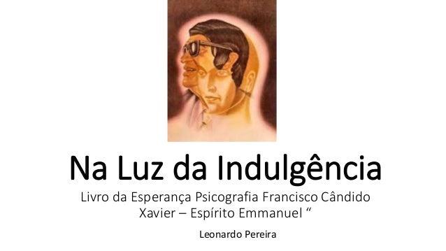 """Na Luz da Indulgência Livro da Esperança Psicografia Francisco Cândido Xavier – Espírito Emmanuel """" Leonardo Pereira"""