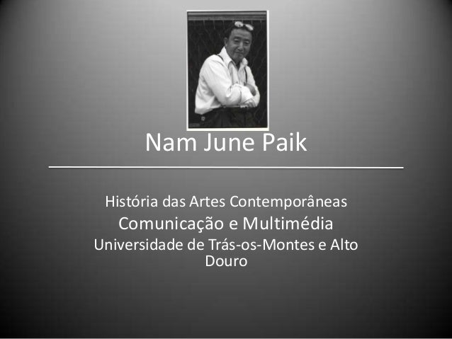 Nam June Paik História das Artes Contemporâneas  Comunicação e Multimédia Universidade de Trás-os-Montes e Alto Douro