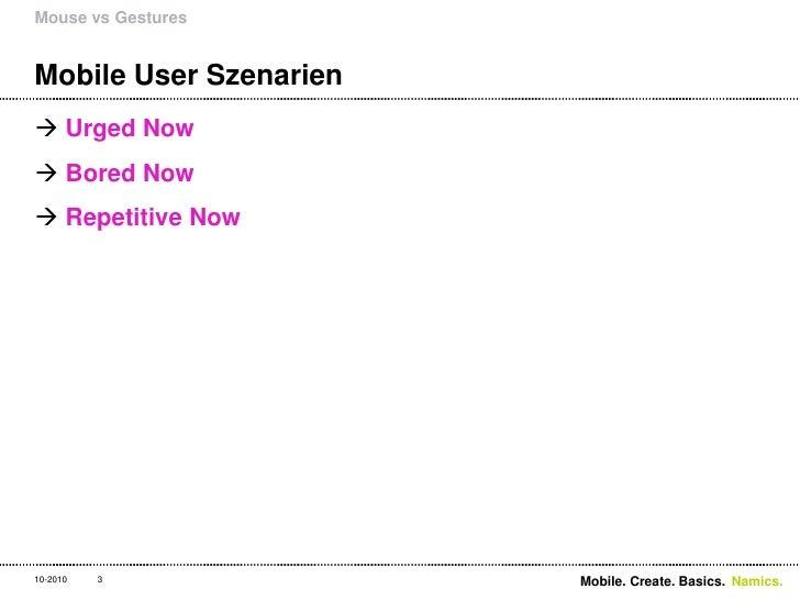 Mobile User Szenarien<br />UrgedNow<br />BoredNow<br />RepetitiveNow<br />Mouse vs Gestures<br />3<br />Mobile. Create. Ba...