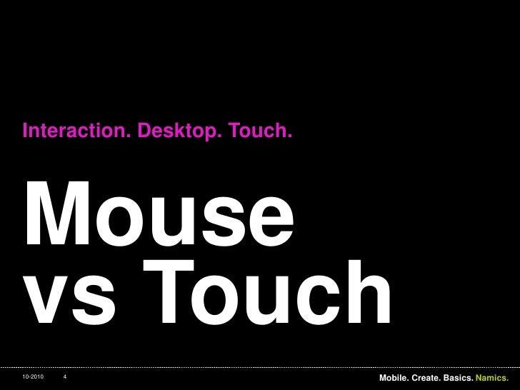 Mousevs Touch<br />Interaction. Desktop. Touch.<br />4<br />Mobile. Create. Basics.<br />10-2010<br />