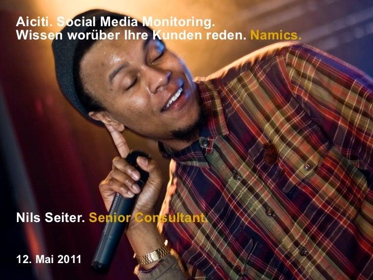 Aiciti. Social Media Monitoring.Wissen worüber Ihre Kunden reden. Namics.Nils Seiter. Senior Consultant.12. Mai 2011