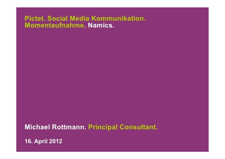 Pictet. Social Media Kommunikation.Momentaufnahme. Namics.Michael Rottmann. Principal Consultant.16. April 2012