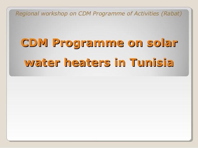 Regional workshop on CDM Programme of Activities (Rabat) CDM Programme on solar  water heaters in Tunisia