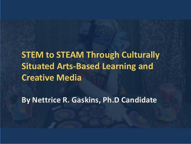 STEM to STEAM Through Culturally Situated Arts-Based Learning and Creative Media By Nettrice R. Gaskins, Ph.D Candidate