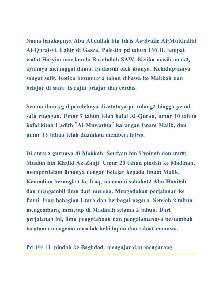 Nama lengkapnya Abu Abdullah bin Idris As-Syafie Al-Mutthalibi Al-Quraisyi. Lahir di Gazza, Palestin pd tahun 150 H, tempa...