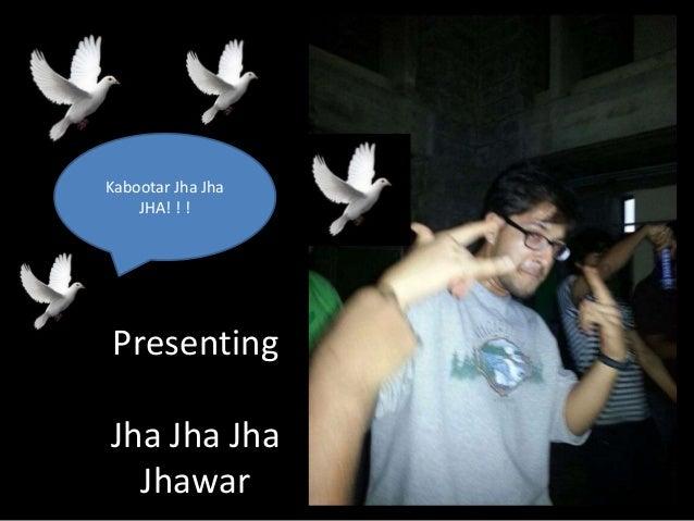 Presenting Jha Jha Jha Jhawar Kabootar Jha Jha JHA! ! !