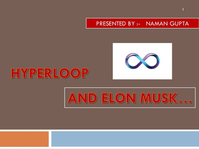 HYPERLOOPHYPERLOOP PRESENTED BY :- NAMAN GUPTA AND ELON MUSK…AND ELON MUSK… 1