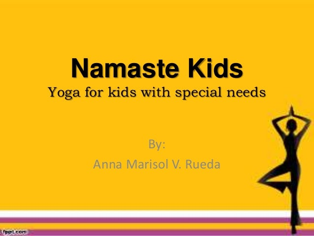 Namaste Kids Yoga for kids with special needs By: Anna Marisol V. Rueda