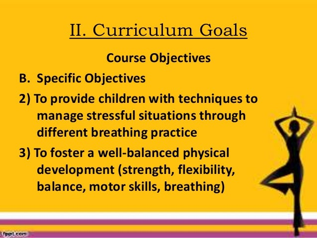 II. Curriculum Goals Course Objectives B. Specific Objectives 2) To provide children with techniques to manage stressful s...