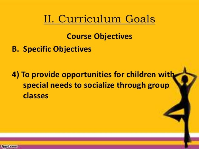 II. Curriculum Goals Course Objectives B. Specific Objectives 4) To provide opportunities for children with special needs ...