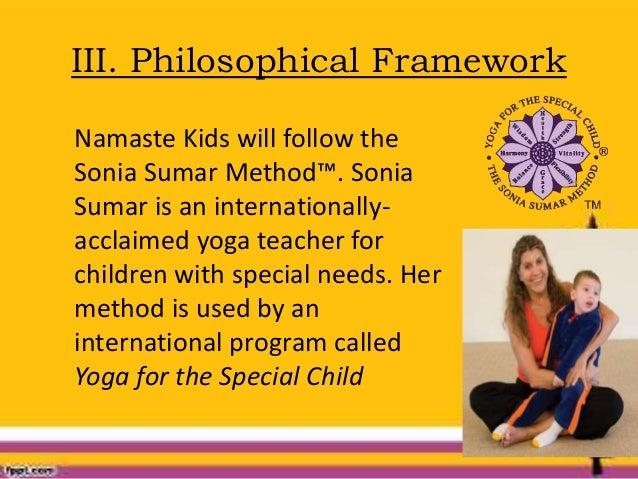 III. Philosophical Framework Namaste Kids will follow the Sonia Sumar Method™. Sonia Sumar is an internationally- acclaime...