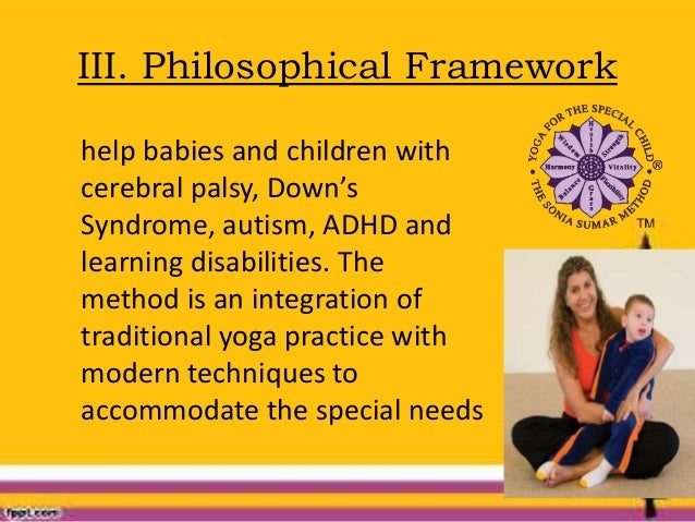 III. Philosophical Framework help babies and children with cerebral palsy, Down's Syndrome, autism, ADHD and learning disa...