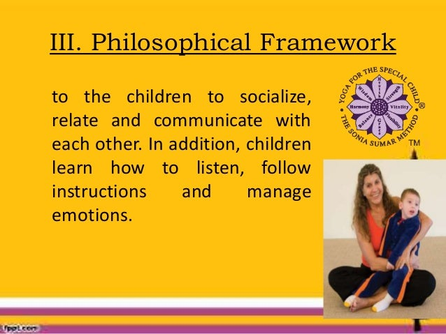III. Philosophical Framework to the children to socialize, relate and communicate with each other. In addition, children l...