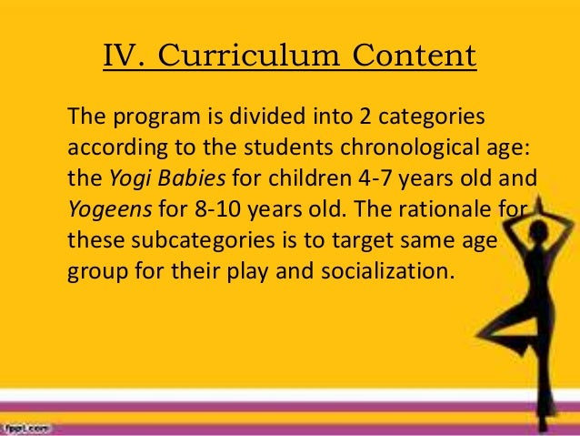 IV. Curriculum Content The program is divided into 2 categories according to the students chronological age: the Yogi Babi...