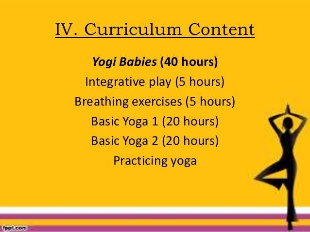 IV. Curriculum Content Yogi Babies (40 hours) Integrative play (5 hours) Breathing exercises (5 hours) Basic Yoga 1 (20 ho...