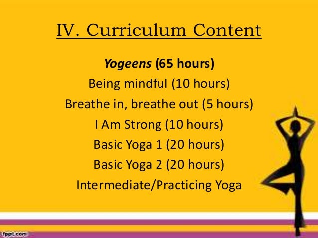 IV. Curriculum Content Yogeens (65 hours) Being mindful (10 hours) Breathe in, breathe out (5 hours) I Am Strong (10 hours...