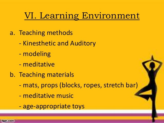VI. Learning Environment a. Teaching methods - Kinesthetic and Auditory - modeling - meditative b. Teaching materials - ma...