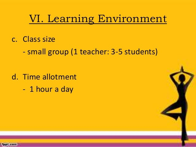 VI. Learning Environment c. Class size - small group (1 teacher: 3-5 students) d. Time allotment - 1 hour a day