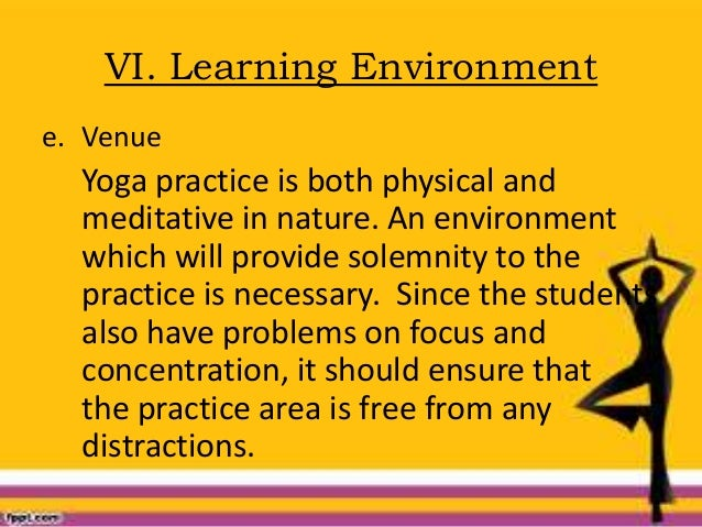 VI. Learning Environment e. Venue Yoga practice is both physical and meditative in nature. An environment which will provi...