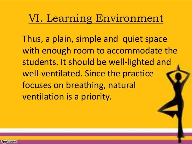VI. Learning Environment Thus, a plain, simple and quiet space with enough room to accommodate the students. It should be ...