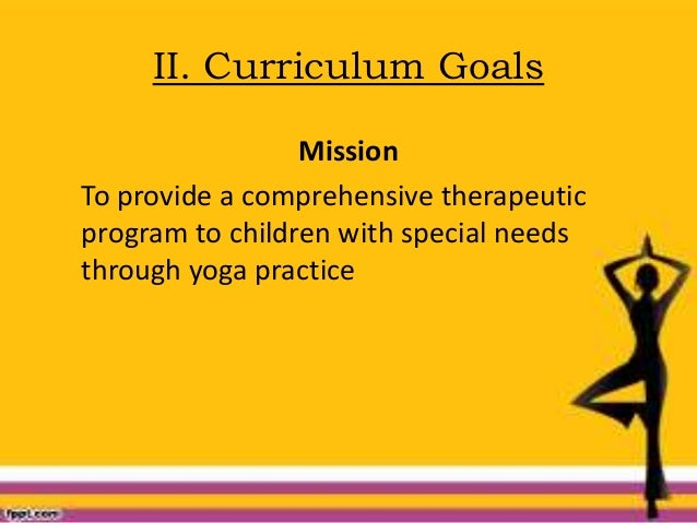 II. Curriculum Goals Mission To provide a comprehensive therapeutic program to children with special needs through yoga pr...