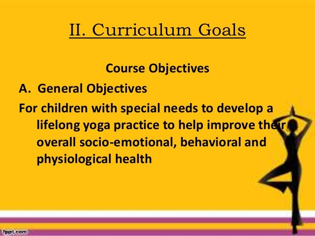 II. Curriculum Goals Course Objectives A. General Objectives For children with special needs to develop a lifelong yoga pr...