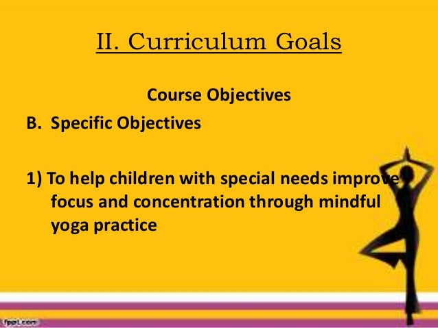 II. Curriculum Goals Course Objectives B. Specific Objectives 1) To help children with special needs improve focus and con...