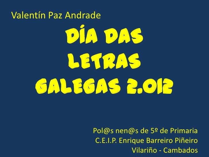 Valentín Paz Andrade       DÍA DAS        LETRAS     GALEGAS 2.012                  Pol@s nen@s de 5º de Primaria         ...