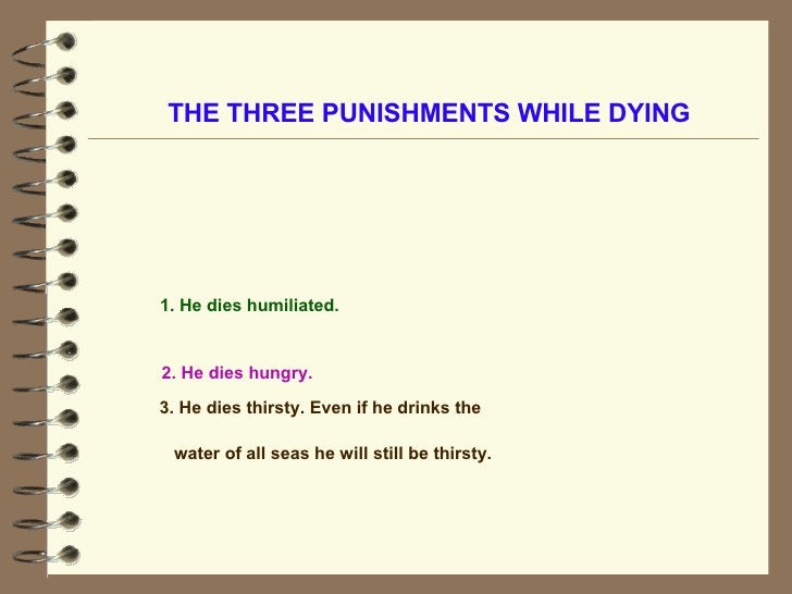 THE THREE PUNISHMENTS WHILE DYING 2. He dies hungry.   1. He dies humiliated. 3. He dies thirsty. Even if he drinks the wa...