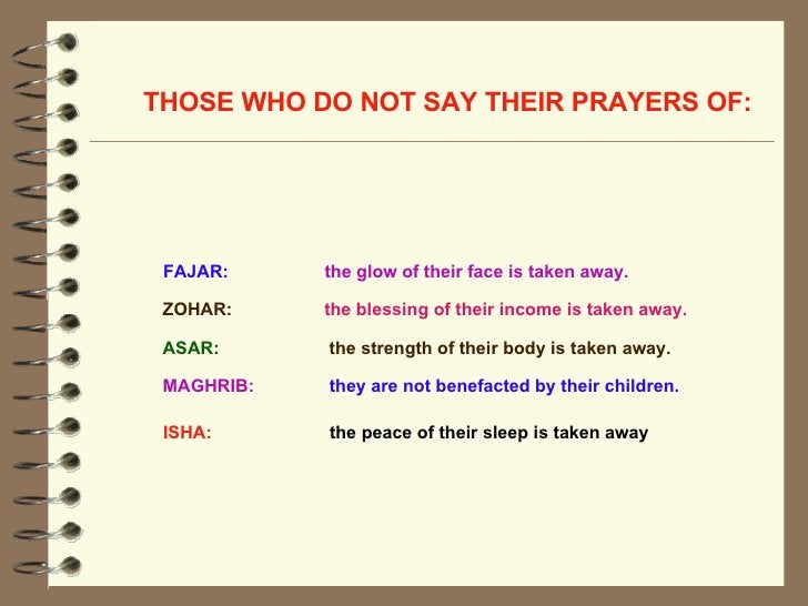 THOSE WHO DO NOT SAY THEIR PRAYERS OF:   ASAR:  the strength of their body is taken away.  FAJAR:   the glow of their face...