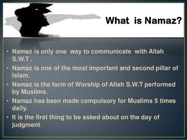 • Namaz is only one way to communicate with Allah  S.W.T .• Namaz is one of the most important and second pillar of  Islam...