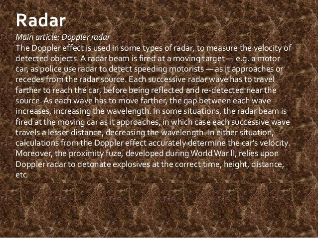 Radar Main article: Doppler radar The Doppler effect is used in some types of radar, to measure the velocity of detected o...
