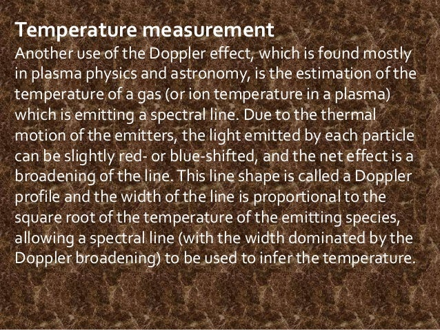 Temperature measurement Another use of the Doppler effect, which is found mostly in plasma physics and astronomy, is the e...