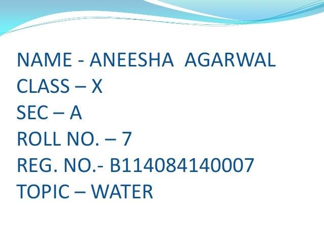 NAME - ANEESHA AGARWAL CLASS – X SEC – A ROLL NO. – 7 REG. NO.- B114084140007 TOPIC – WATER