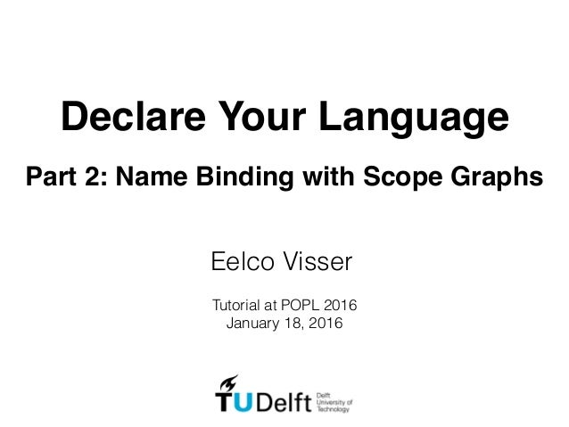 Declare Your Language Part 2: Name Binding with Scope Graphs Eelco Visser Tutorial at POPL 2016 January 18, 2016