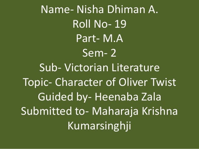 Name- Nisha Dhiman A. Roll No- 19 Part- M.A Sem- 2 Sub- Victorian Literature Topic- Character of Oliver Twist Guided by- H...