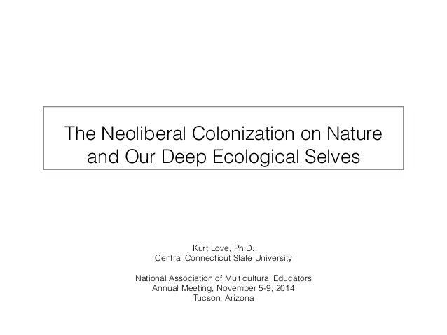 The Neoliberal Colonization on Nature  and Our Deep Ecological Selves  Kurt Love, Ph.D.  Central Connecticut State Univers...