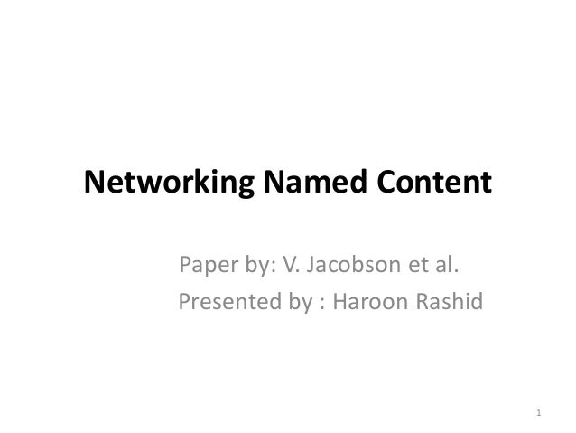 Networking Named Content Paper by: V. Jacobson et al. Presented by : Haroon Rashid 1