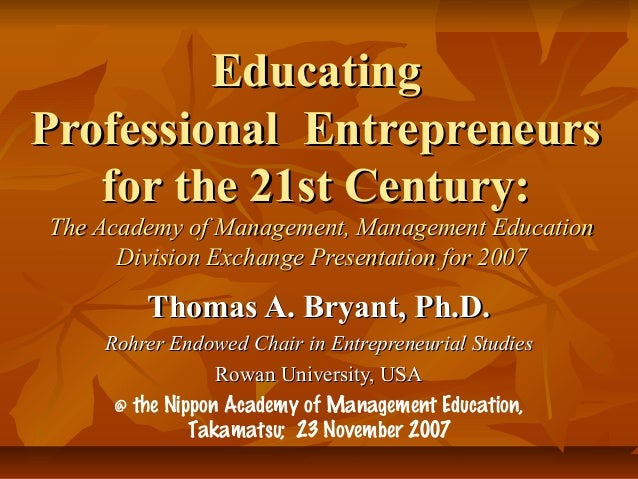 EducatingProfessional Entrepreneurs   for the 21st Century:The Academy of Management, Management Education      Division E...