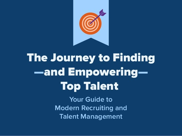 The Journey to Finding —and Empowering— Top Talent Your Guide to Modern Recruiting and Talent Management