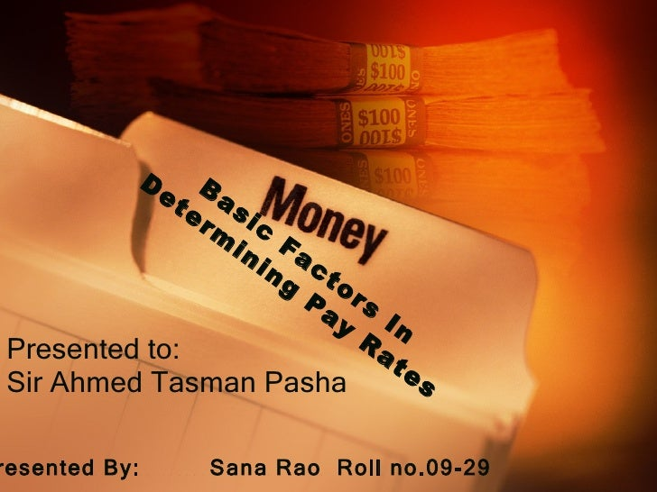 Presented to: Sir Ahmed Tasman Pasha Presented By:  Sana Rao  Roll no.09-29 Basic Factors In Determining Pay Rates