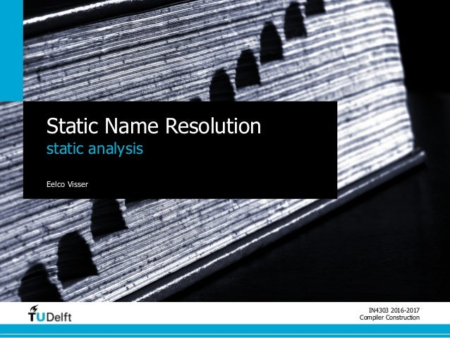IN4303 2016-2017 Compiler Construction Static Name Resolution static analysis Eelco Visser