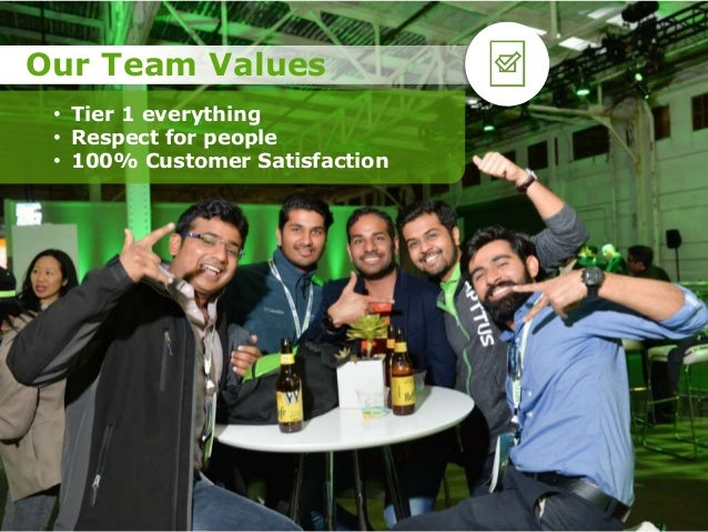 • Tier 1 everything • Respect for people • 100% Customer Satisfaction Our Team Values