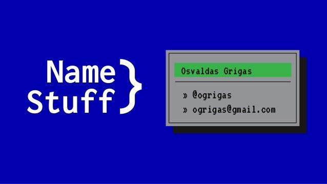 Name Stuff Osvaldas Grigas » @ogrigas » ogrigas@gmail.com