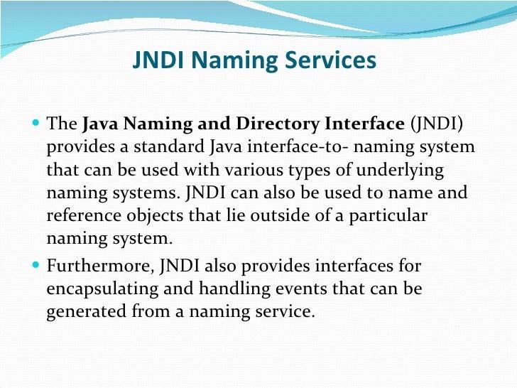JNDI Naming Services <ul><li>The  Java Naming and Directory Interface  (JNDI) provides a standard Java interface-to- namin...