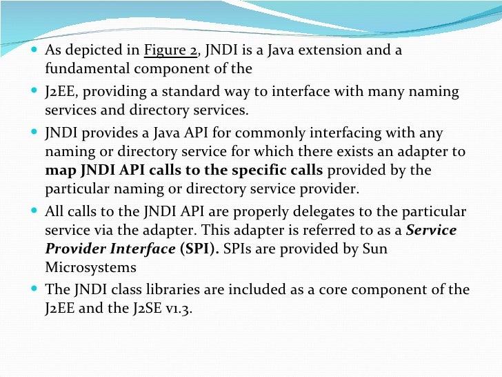 <ul><li>As depicted in  Figure 2 , JNDI is a Java extension and a fundamental component of the </li></ul><ul><li>J2EE, pro...